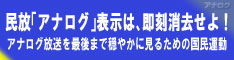 民放「アナログ」表示は、即刻消去せよ!!(日本テレビ系・TBS系・フジテレビ系・テレビ朝日系・テレビ東京系)