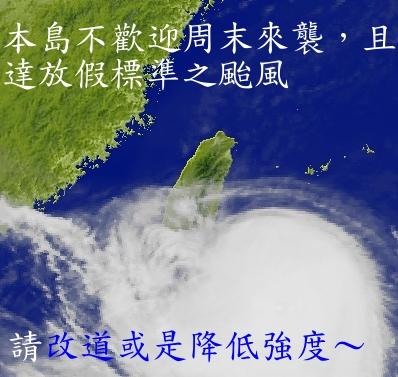 本島不歡迎周末來襲,且達放假標準之颱風,請改道或是降低強度。